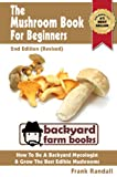 img - for The Mushroom Book For Beginners: 2nd Edition (Revised) : A Mycology Starter or How To Be A Backyard Mushroom Farmer And Grow The Best Edible Mushrooms At Home (Backyard Farm Books 3) book / textbook / text book