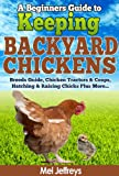 A Beginners Guide to Keeping Backyard Chickens - Breeds Guide, Chicken Tractors and Coops, Hatching and Raising Chicks Plus More... (Simple Living)