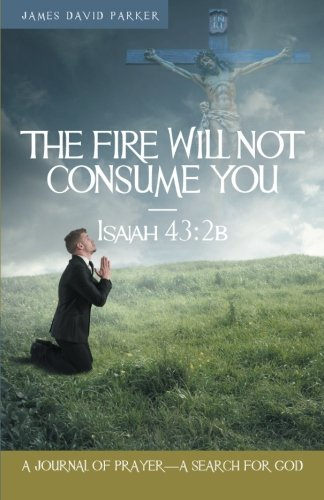 The Fire Will Not Consume You-Isaiah 43:2b: A Journal of Prayer-A Search for God PDF