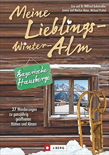 Meine Lieblings-Winter-Alm Bayerische Hausberge: 27 Wanderungen zu ganzjährig geöffneten Hütten und Almen