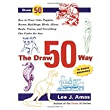 The Draw 50 Way: How to Draw Cats, Puppies, Horses, Buildings, Birds, Aliens, Boats, Trains and Everything Else Under the Sun (Draw 50)by Lee J. Ames