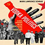 Vodka Politics: Alcohol, Autocracy, and the Secret History of the Russian State | Mark Lawrence Schrad