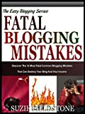 FATAL BLOGGING MISTAKES: The 12 Most Common Blogging Mistakes That Destroy Your Blog And Your Income (The Easy Blogging Series)