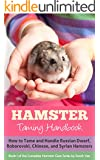 Hamster: Taming Handbook: How to Tame and Handle Russian Dwarf, Roborovski, Chinese, and Syrian Hamsters (The Complete Hamster Care Series, Dwarf Hamsters, Dwarf Hamster Care, Hamster Facts Book 1)