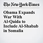 Obama Expands War With Al-Qaida to Include Al-Shabab in Somalia | Charlie Savage,Eric Schmitt,Mark Mazzetti