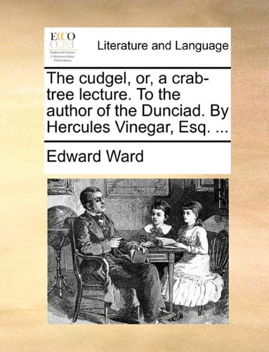 The cudgel, or, a crab-tree lecture. To the author of the Dunciad. By Hercules Vinegar, Esq. ... PDF