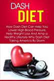 Dash Diet: How Dash Diet Can Help You Lower High Blood Pressure, Help Weight Loss And Amp a Healthy Lifestyle-Why Dash Diet Taking America By Storm (Dash ... Plan, Dash Diet Menu, Dash Diet Book 6)