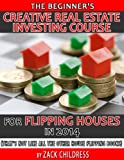 img - for The Beginners Creative Real Estate Investing Course for Flipping Houses and Properties in 2014 ... That's Not Like All the Other House Flipping Books book / textbook / text book