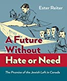 img - for A Future Without Hate or Need: The Promise of the Jewish Left in Canada book / textbook / text book