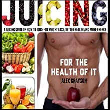 Juicing for the Health of It: A Juicing Guide on How to Juice for Weight Loss, Better Health, and More Energy (       UNABRIDGED) by Alex Grayson Narrated by Michael Pauley