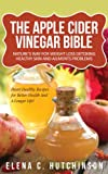 The Apple Cider Vinegar Bible - ACV Benefits for Weight Loss, Detoxing, Healthy Skin, Allergies and Heart Healthy Recipes (Detox Diet Cleanse, Home Remedies, Treatments and Cures from Your Kitchen)