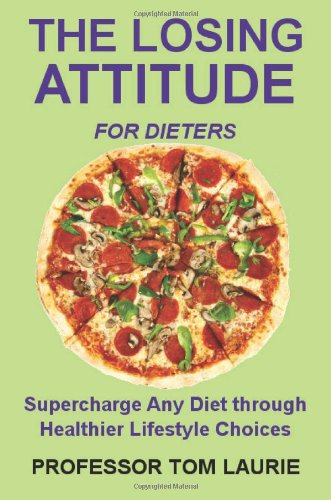 The Losing Attitude for Dieters: Supercharge Any Diet through Healthier Lifestyle Choices or Turn Diet Failures into Huge Weight Losses Starting Today