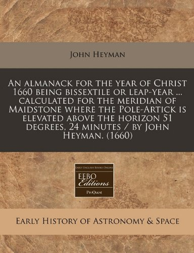 An almanack for the year of Christ 1660 being bissextile or leap-year ... calculated for the meridian of Maidstone where the Pole-Artick is elevated ... degrees, 24 minutes / by John Heyman. (1660)