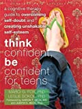 img - for Think Confident, Be Confident for Teens: A Cognitive Therapy Guide to Overcoming Self-Doubt and Creating Unshakable Self-Esteem (The Instant Help Solutions Series) book / textbook / text book