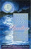 I Wasnt Ready to Say Goodbye: Surviving, Coping and Healing After the Sudden Death of a Loved One