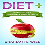 Diet+: The Ultimate Diet Guide to Lose Weight Fast for a Healthy and Longer Life: Health & Fitness Ways to Improve Body & Mind, Book 1 | Charlotte Wise
