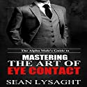 The Alpha Male's Guide to Mastering the Art of Eye Contact Audiobook by Sean Lysaght Narrated by J. Alexander