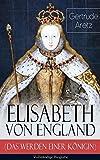 Image de Elisabeth von England (Das Werden einer Königin) - Vollständige Biografie: Elisabeth I.