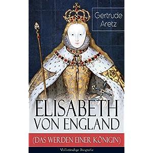 Elisabeth von England (Das Werden einer Königin) - Vollständige Biografie: Elisabeth I.
