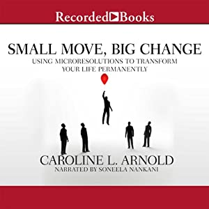 Small Move, Big Change: Using Microresolutions to Transform Your Life Permanently | [Caroline L. Arnold]