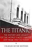 The Titanic: The History and Legacy of the World s Most Famous Ship from 1907 to Today