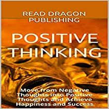 Positive Thinking: Move from Negative Thoughts into Positive Thoughts and Achieve Happiness and Success Audiobook by  Read Dragon Publishing Narrated by Sadie Stevens