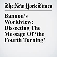 Bannon's Worldview: Dissecting The Message Of 'the Fourth Turning' Other by Jeremy W. Peters Narrated by Kristi Burns