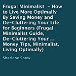 Frugal Minimalist: How to Live More Optimally by Saving Money and De-Cluttering Your Life for Beginners | Sharlene Snow