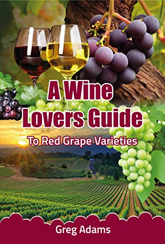 A Wine Lovers Guide: To Red Wine Grape Varieties (A Beginners Wine Guide Book 1) by Greg Adams
