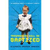 Trespassers Will Be Baptized: The Unordained Memoir of a Preacher's Daughter ~ Elizabeth Emerson Hancock