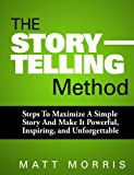 The Storytelling Method - Steps To Maximize a Simple Story and Make It Powerful, Inspiring, and Unforgettable (The Art of Storytelling, Public Speaking)