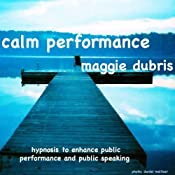 Calm Performance: Hypnosis to enhance public performance and public speaking | [Maggie Dubris]