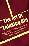 The Art Of Thinking Big: Inspiration To Create Success, Wealth and Happiness In Business And Life