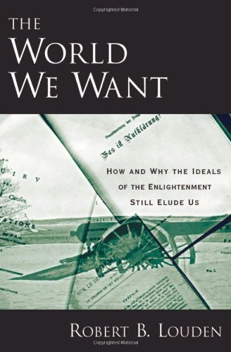 The World We Want: How and Why the Ideals of the Enlightenment Still Elude Us First Edition by Louden, Robert B. published by Oxford University Press, USA Hardcover PDF