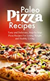Paleo Pizza Recipes: Tasty and Delicious, Step-by-Step Pizza Recipes For Losing Weight and Healthy Living