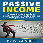 Passive Income: A Step-by-Step Guide to Creating a Sustainable Business with Passive Income | K. Connors