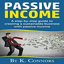 Passive Income: A Step-by-Step Guide to Creating a Sustainable Business with Passive Income | Livre audio Auteur(s) : K. Connors Narrateur(s) : Mark Peterson