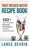 Fruit Infused Water Recipe Book: 102+ Easy to Make, Healthy, Refreshing Vitamin Water Recipes