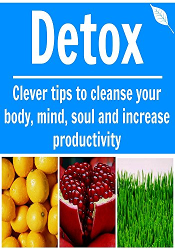 Detox: Clever Tips To Cleanse Your Body, Mind, Soul And Increase Productivity: (Learn How To Cleanse Your Body Now, Detox Cleanse, 10 Day Detox Diet Plan)