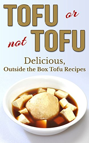 Tofu Or Not Tofu: Delicious, Outside The Box Tofu Recipes (tofu cookbook, tofu recipes, tofu smoothies, tofu desserts, tofu cookery, tofu) by Brian Lee