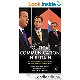 Political Communication in Britain: The Leader's Debates, the Campaign and the Media in the 2010 General Election (Political Communications)