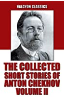 The Collected Short Stories of Anton Chekhov Volume II: 109 Short Stories (Unexpurgated Edition) (Halcyon Classics) (English Edition)