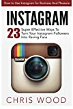 img - for Instagram: How to Use Instagram for Business And Pleasure - 23 Super Effective Ways To Turn Your Instagram Followers Into Raving Fans book / textbook / text book