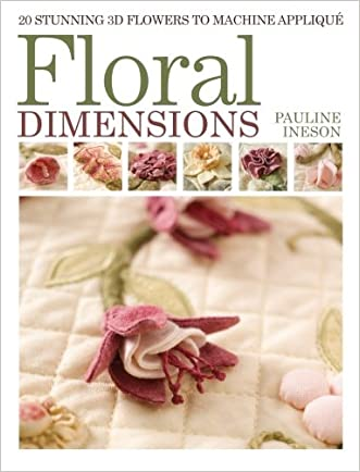 Floral Dimensions: 20 Stunning 3D Flowers to Machine Applique written by Pauline Ineson