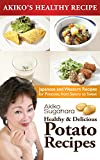Potato Recipes: Healthy and Delicious : Japanese and Western Recipes for Potatoes, from Savory to Sweet (Akikos Healthy Recipes Book 5)