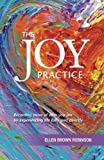 img - for The Joy Practice: Becoming more of who you are by experiencing life fully and directly book / textbook / text book