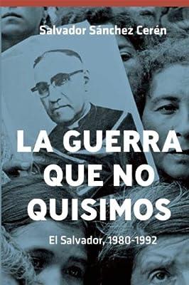 La Guerra que no quisimos: El Salvador, 1980-1992 (Spanish Edition)