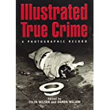 Illustrated True Crime: A Photographic Record by Colin Wilson and Damon Wilson
