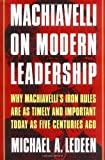 Machiavelli on Modern Leadership: Why Machiavellis Iron Rules Are As Timely And Important Today As Five Centuries Ago