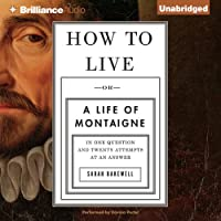 How to Live: Or a Life of Montaigne in One Question and Twenty Attempts at an Answer (       UNABRIDGED) by Sarah Bakewell Narrated by Davina Porter